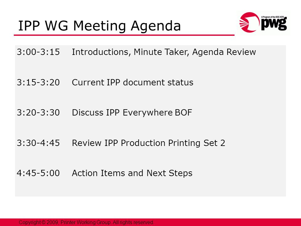 2 3:00-3:15Introductions, Minute Taker, Agenda Review 3:15-3:20Current IPP document status 3:20-3:30Discuss IPP Everywhere BOF 3:30-4:45Review IPP Production Printing Set 2 4:45-5:00Action Items and Next Steps Copyright © 2009, Printer Working Group.