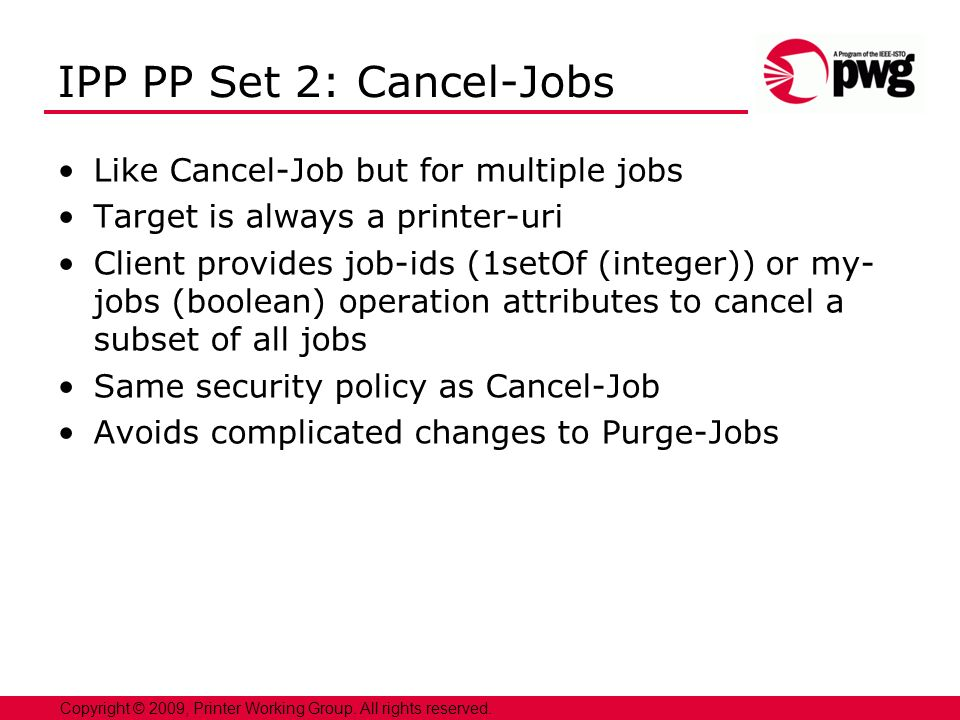 9 Copyright © 2009, Printer Working Group. All rights reserved. IPP PP Set 2: Cancel-Jobs Like Cancel-Job but for multiple jobs Target is always a pri