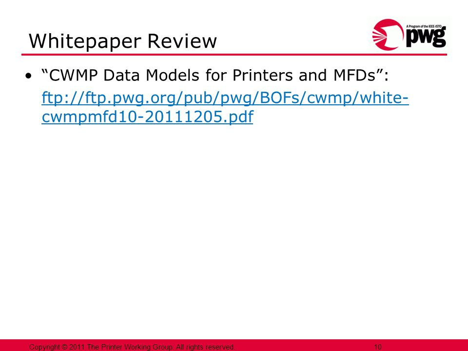 10 Copyright © 2011 The Printer Working Group. All rights reserved. 10 Whitepaper Review CWMP Data Models for Printers and MFDs: ftp://ftp.pwg.org/pub
