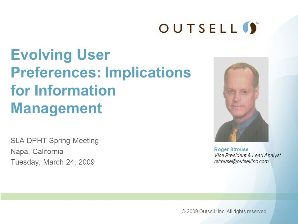 © 2009 Outsell, Inc. All rights reserved. Evolving User Preferences: Implications for Information Management SLA DPHT Spring Meeting Napa, California