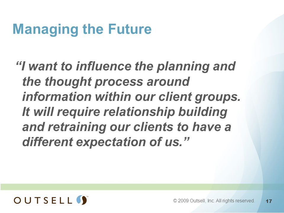 17 © 2009 Outsell, Inc. All rights reserved. Managing the Future I want to influence the planning and the thought process around information within ou