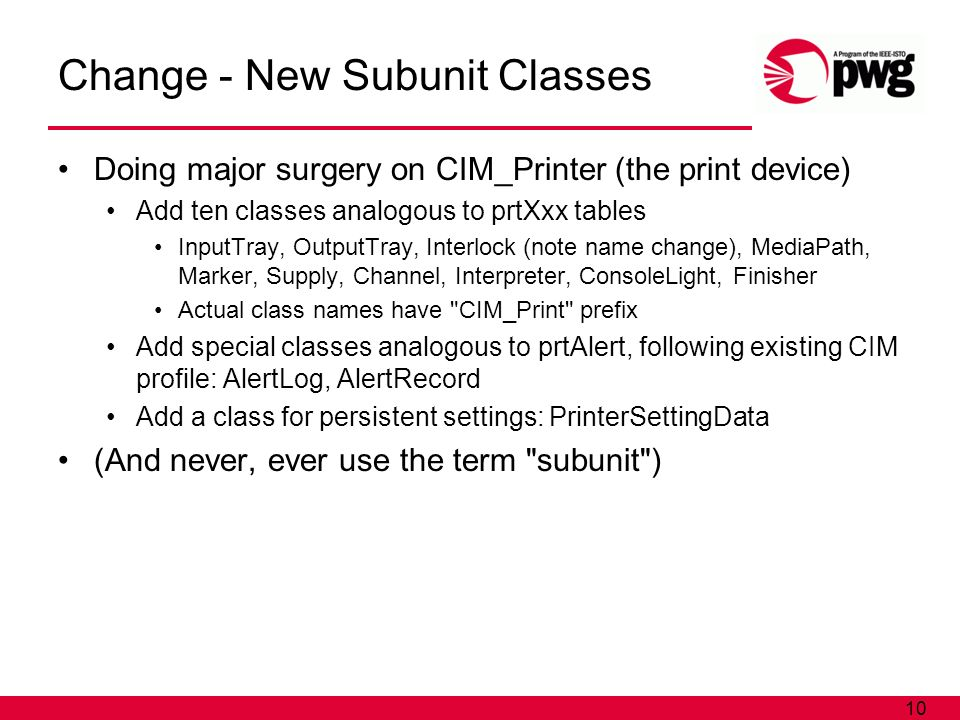 10 Change - New Subunit Classes Doing major surgery on CIM_Printer (the print device) Add ten classes analogous to prtXxx tables InputTray, OutputTray, Interlock (note name change), MediaPath, Marker, Supply, Channel, Interpreter, ConsoleLight, Finisher Actual class names have CIM_Print prefix Add special classes analogous to prtAlert, following existing CIM profile: AlertLog, AlertRecord Add a class for persistent settings: PrinterSettingData (And never, ever use the term subunit )