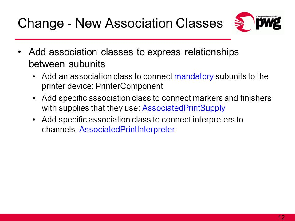 12 Change - New Association Classes Add association classes to express relationships between subunits Add an association class to connect mandatory subunits to the printer device: PrinterComponent Add specific association class to connect markers and finishers with supplies that they use: AssociatedPrintSupply Add specific association class to connect interpreters to channels: AssociatedPrintInterpreter