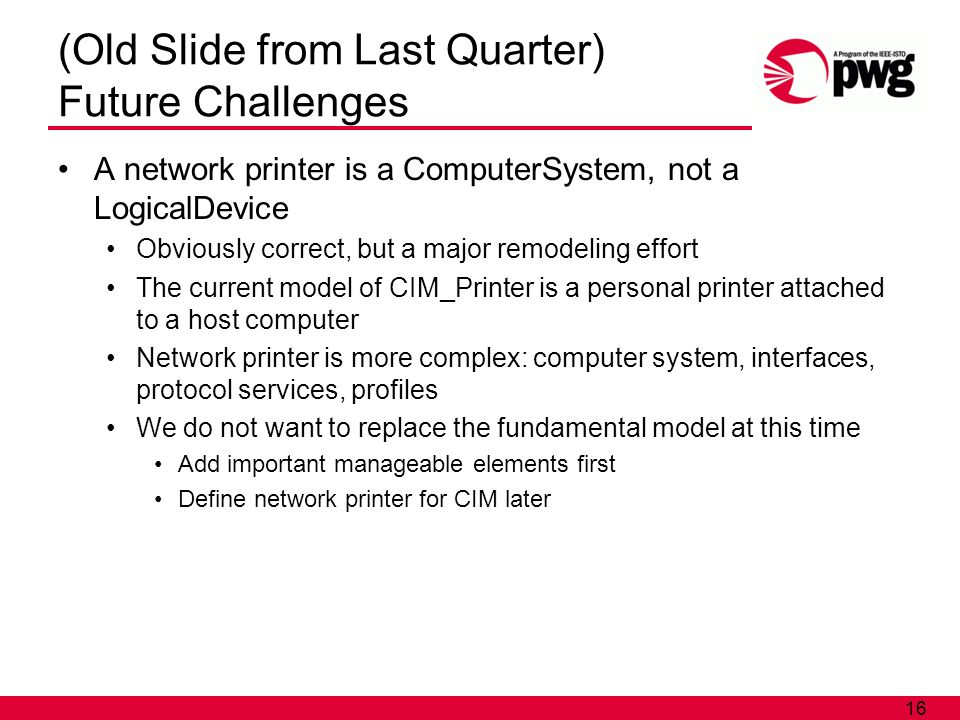 16 (Old Slide from Last Quarter) Future Challenges A network printer is a ComputerSystem, not a LogicalDevice Obviously correct, but a major remodeling effort The current model of CIM_Printer is a personal printer attached to a host computer Network printer is more complex: computer system, interfaces, protocol services, profiles We do not want to replace the fundamental model at this time Add important manageable elements first Define network printer for CIM later