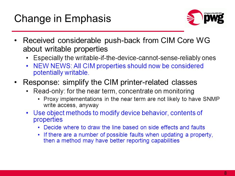 8 Change in Emphasis Received considerable push-back from CIM Core WG about writable properties Especially the writable-if-the-device-cannot-sense-reliably ones NEW NEWS: All CIM properties should now be considered potentially writable.