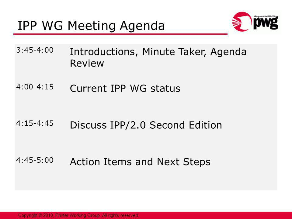 2 3:45-4:00 Introductions, Minute Taker, Agenda Review 4:00-4:15 Current IPP WG status 4:15-4:45 Discuss IPP/2.0 Second Edition 4:45-5:00 Action Items and Next Steps Copyright © 2010, Printer Working Group.