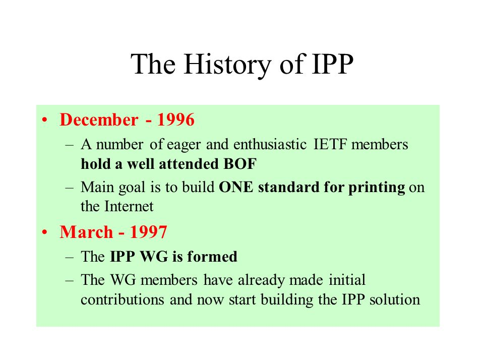 The History of IPP December –A number of eager and enthusiastic IETF members hold a well attended BOF –Main goal is to build ONE standard for printing on the Internet March –The IPP WG is formed –The WG members have already made initial contributions and now start building the IPP solution