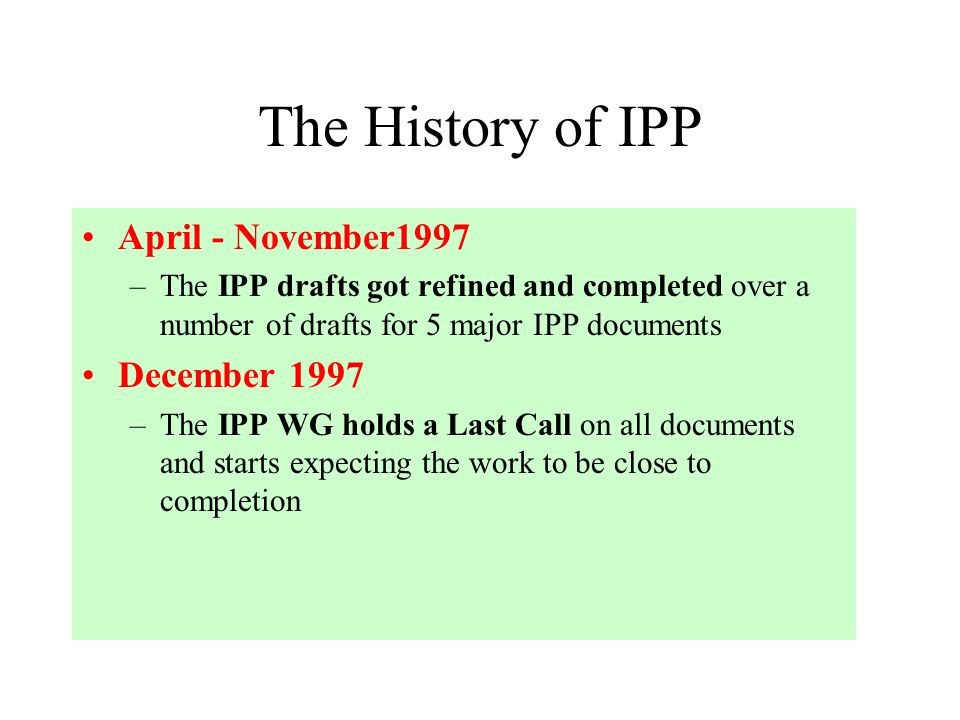 The History of IPP April - November1997 –The IPP drafts got refined and completed over a number of drafts for 5 major IPP documents December 1997 –The IPP WG holds a Last Call on all documents and starts expecting the work to be close to completion