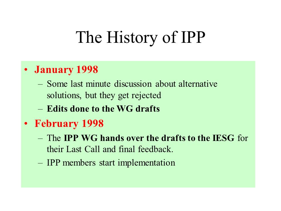 The History of IPP January 1998 –Some last minute discussion about alternative solutions, but they get rejected –Edits done to the WG drafts February 1998 –The IPP WG hands over the drafts to the IESG for their Last Call and final feedback.