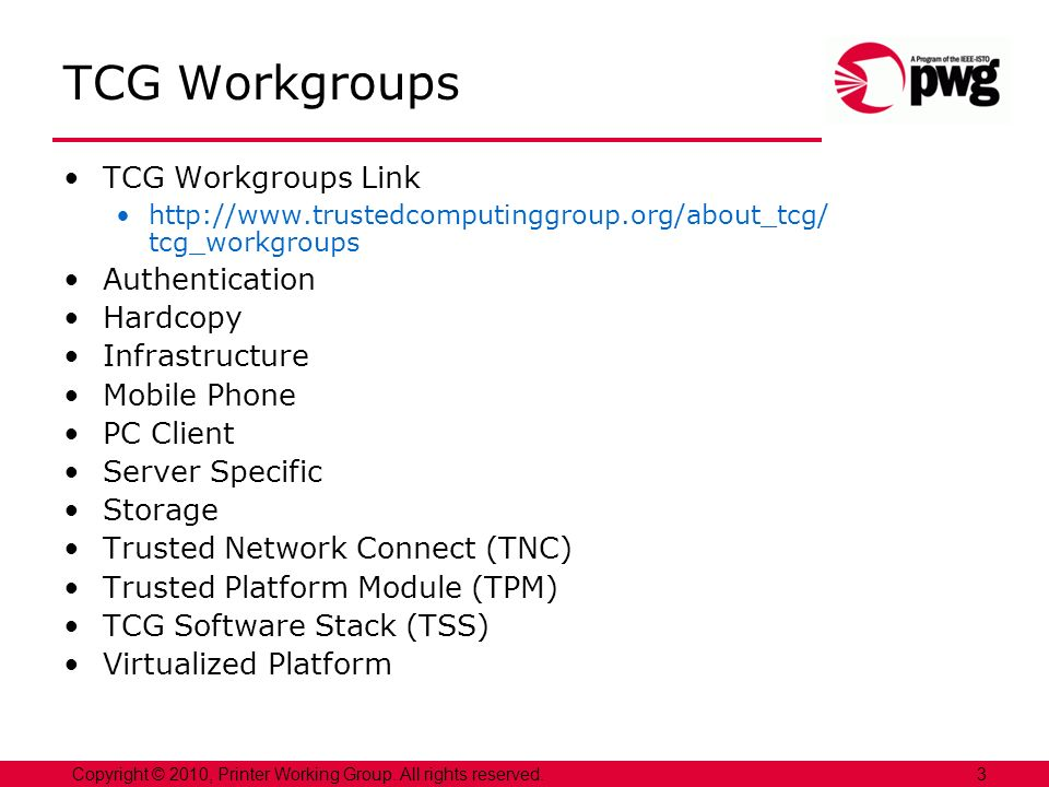 3Copyright © 2010, Printer Working Group. All rights reserved. TCG Workgroups TCG Workgroups Link http://www.trustedcomputinggroup.org/about_tcg/ tcg_