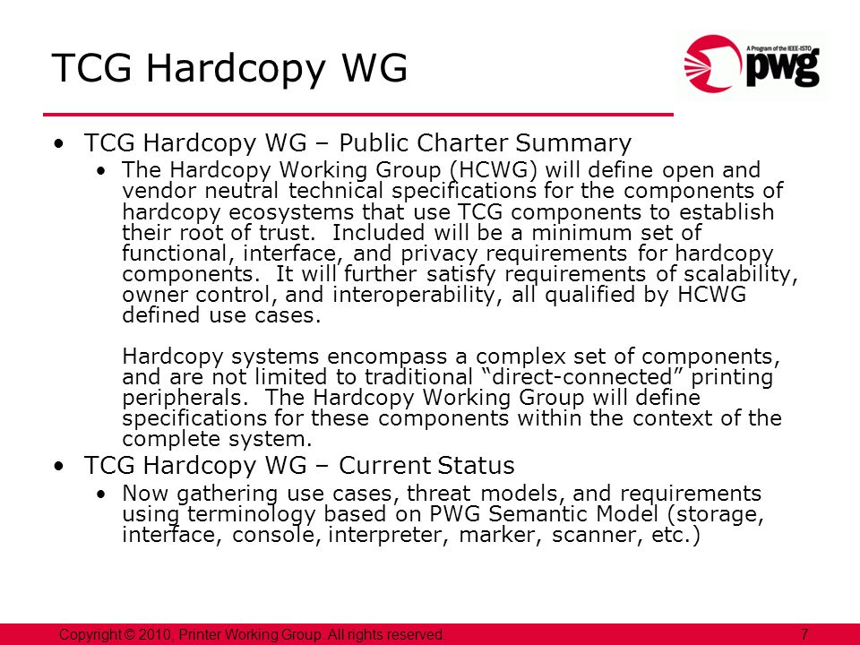7Copyright © 2010, Printer Working Group. All rights reserved. TCG Hardcopy WG TCG Hardcopy WG – Public Charter Summary The Hardcopy Working Group (HC
