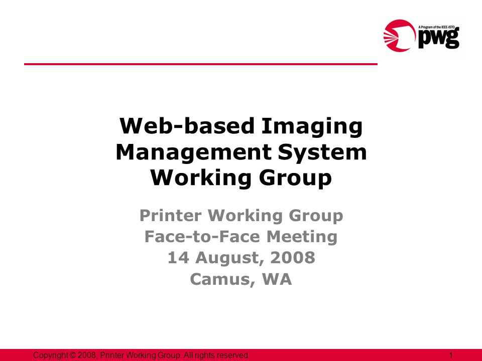 1Copyright © 2008, Printer Working Group. All rights reserved. Web-based Imaging Management System Working Group Printer Working Group Face-to-Face Me