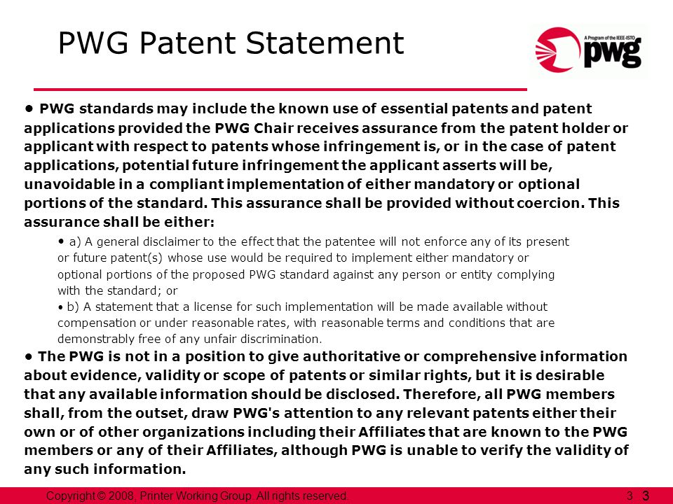 3Copyright © 2008, Printer Working Group. All rights reserved. 3 PWG Patent Statement PWG standards may include the known use of essential patents and
