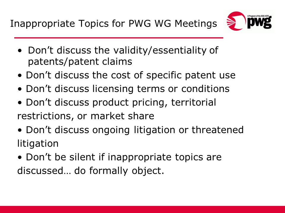 Inappropriate Topics for PWG WG Meetings Dont discuss the validity/essentiality of patents/patent claims Dont discuss the cost of specific patent use