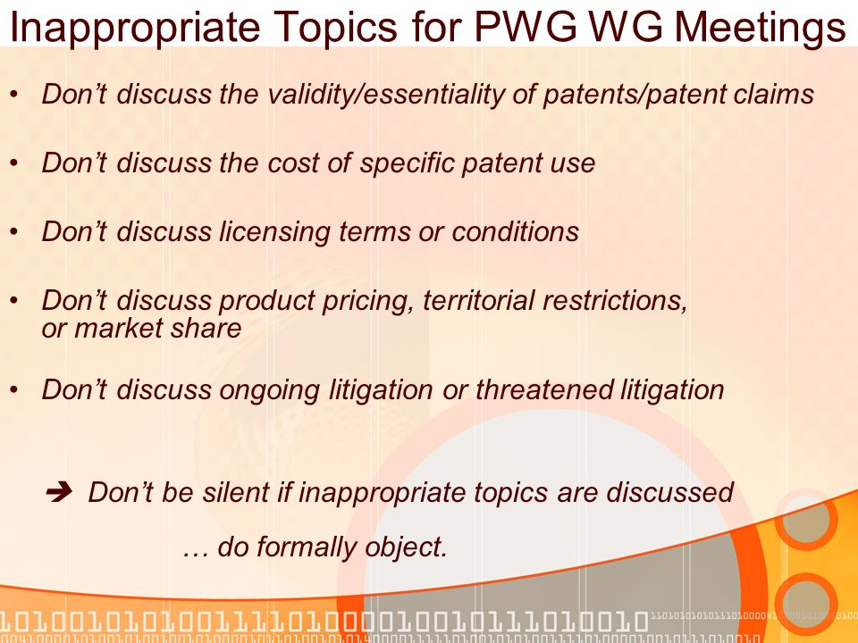 Inappropriate Topics for PWG WG Meetings Dont discuss the validity/essentiality of patents/patent claims Dont discuss the cost of specific patent use Dont discuss licensing terms or conditions Dont discuss product pricing, territorial restrictions, or market share Dont discuss ongoing litigation or threatened litigation Dont be silent if inappropriate topics are discussed … do formally object.