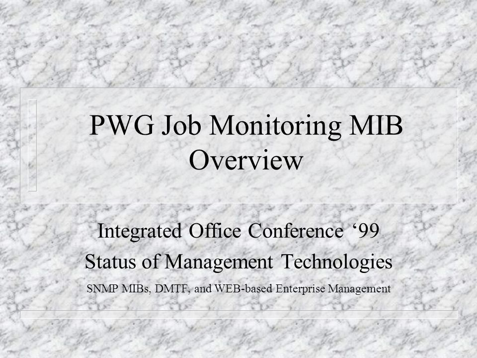 PWG Job Monitoring MIB Overview Integrated Office Conference 99 Status of Management Technologies SNMP MIBs, DMTF, and WEB-based Enterprise Management
