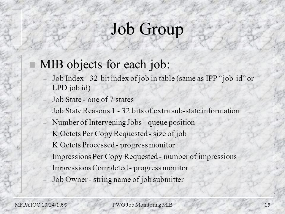 MFPA IOC 10/24/1999PWG Job Monitoring MIB15 Job Group n MIB objects for each job: – Job Index - 32-bit index of job in table (same as IPP job-id or LP