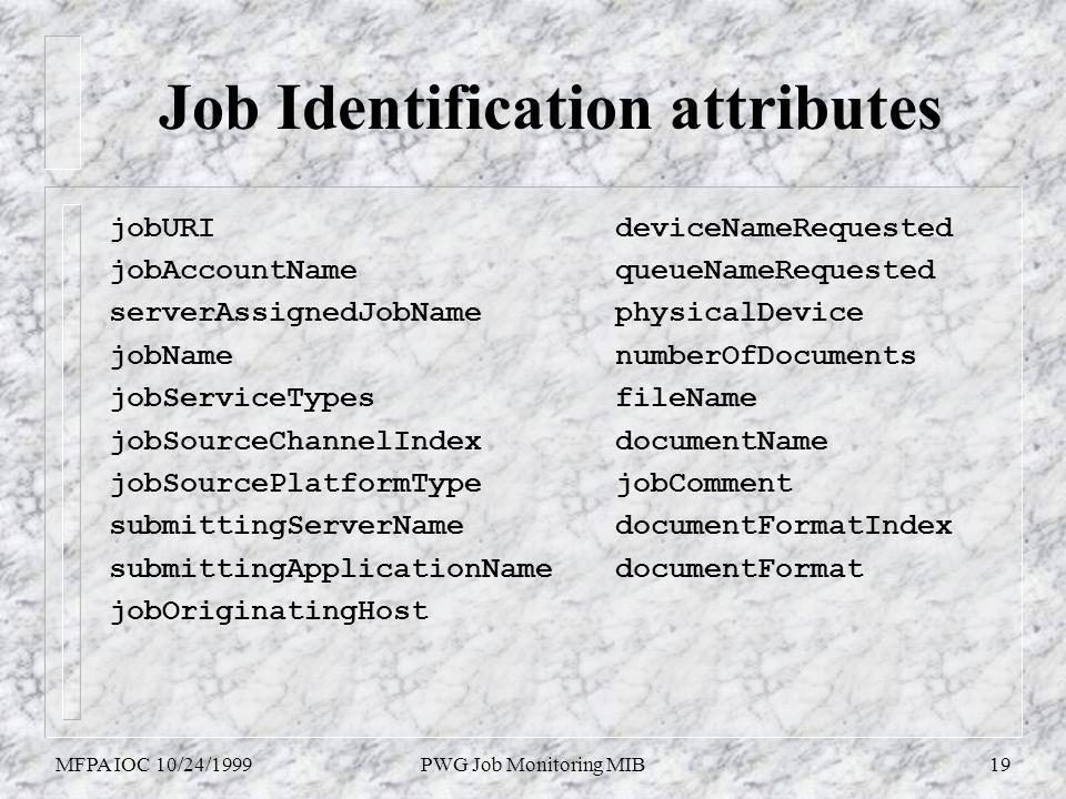 MFPA IOC 10/24/1999PWG Job Monitoring MIB19 Job Identification attributes jobURI jobAccountName serverAssignedJobName jobName jobServiceTypes jobSourceChannelIndex jobSourcePlatformType submittingServerName submittingApplicationName jobOriginatingHost deviceNameRequested queueNameRequested physicalDevice numberOfDocuments fileName documentName jobComment documentFormatIndex documentFormat
