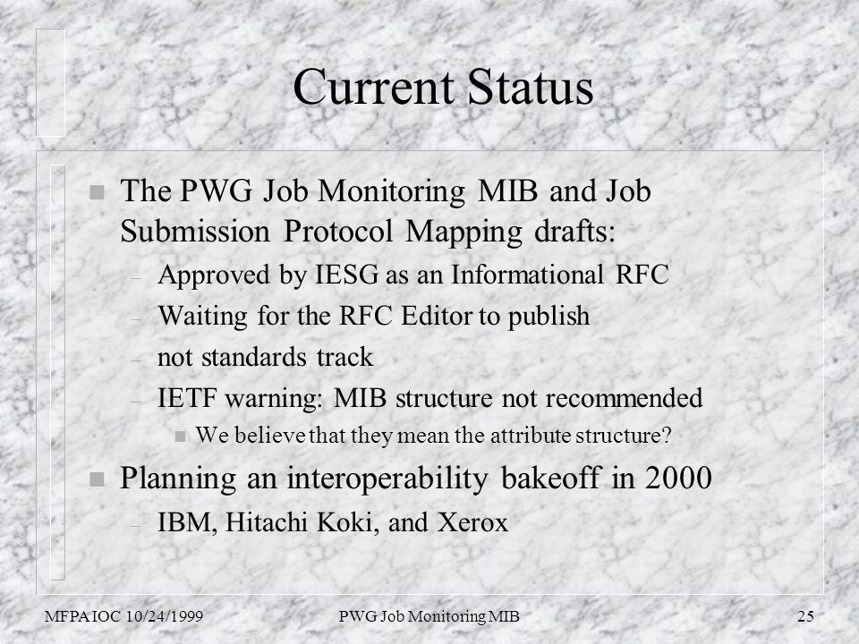 MFPA IOC 10/24/1999PWG Job Monitoring MIB25 Current Status n The PWG Job Monitoring MIB and Job Submission Protocol Mapping drafts: – Approved by IESG