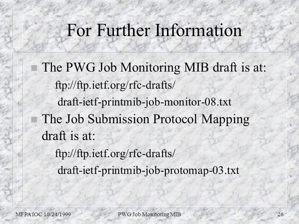 MFPA IOC 10/24/1999PWG Job Monitoring MIB26 For Further Information n The PWG Job Monitoring MIB draft is at: – ftp://ftp.ietf.org/rfc-drafts/ – draft-ietf-printmib-job-monitor-08.txt The Job Submission Protocol Mapping draft is at: – ftp://ftp.ietf.org/rfc-drafts/ – draft-ietf-printmib-job-protomap-03.txt