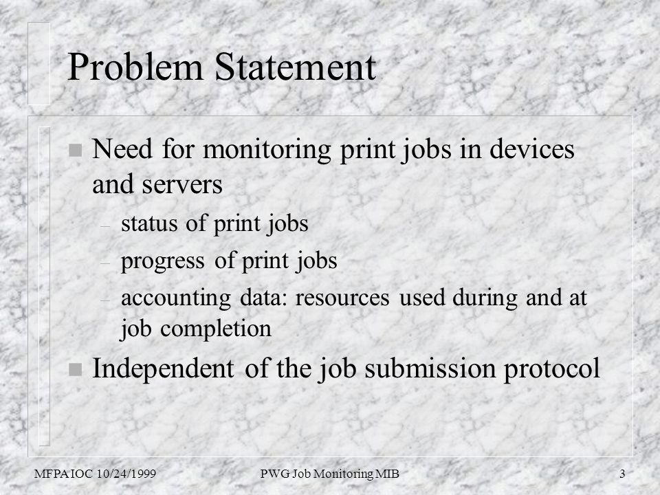 MFPA IOC 10/24/1999PWG Job Monitoring MIB3 Problem Statement n Need for monitoring print jobs in devices and servers – status of print jobs – progress of print jobs – accounting data: resources used during and at job completion n Independent of the job submission protocol