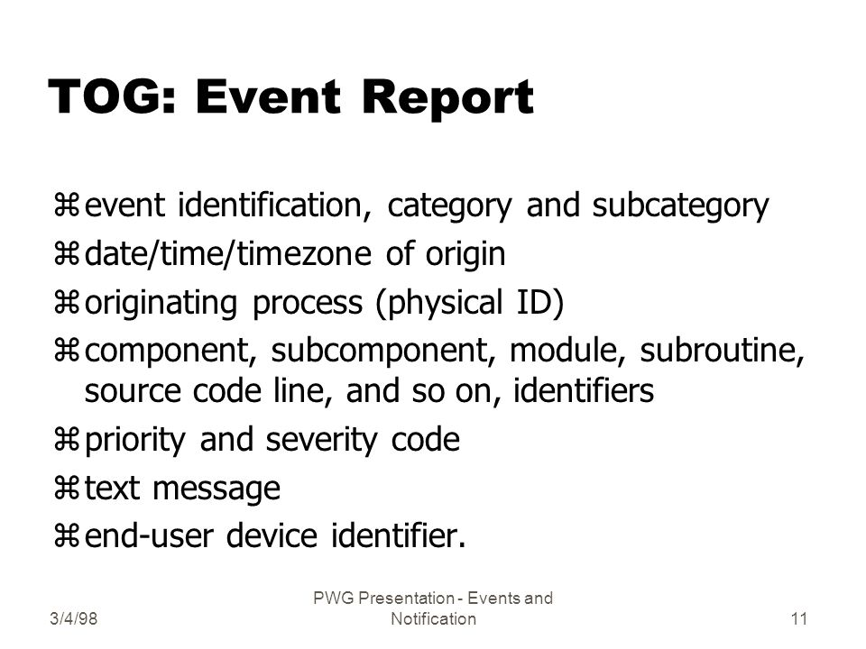3/4/98 PWG Presentation - Events and Notification11 TOG: Event Report zevent identification, category and subcategory zdate/time/timezone of origin zoriginating process (physical ID) zcomponent, subcomponent, module, subroutine, source code line, and so on, identifiers zpriority and severity code ztext message zend-user device identifier.