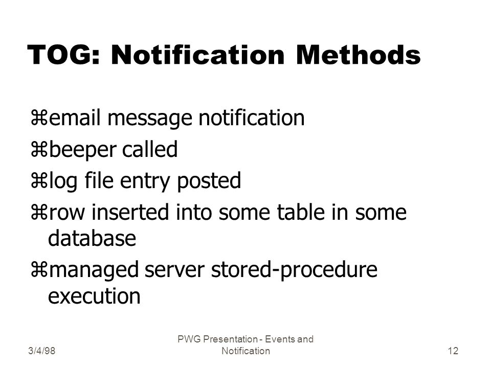 3/4/98 PWG Presentation - Events and Notification12 TOG: Notification Methods z message notification zbeeper called zlog file entry posted zrow inserted into some table in some database zmanaged server stored-procedure execution