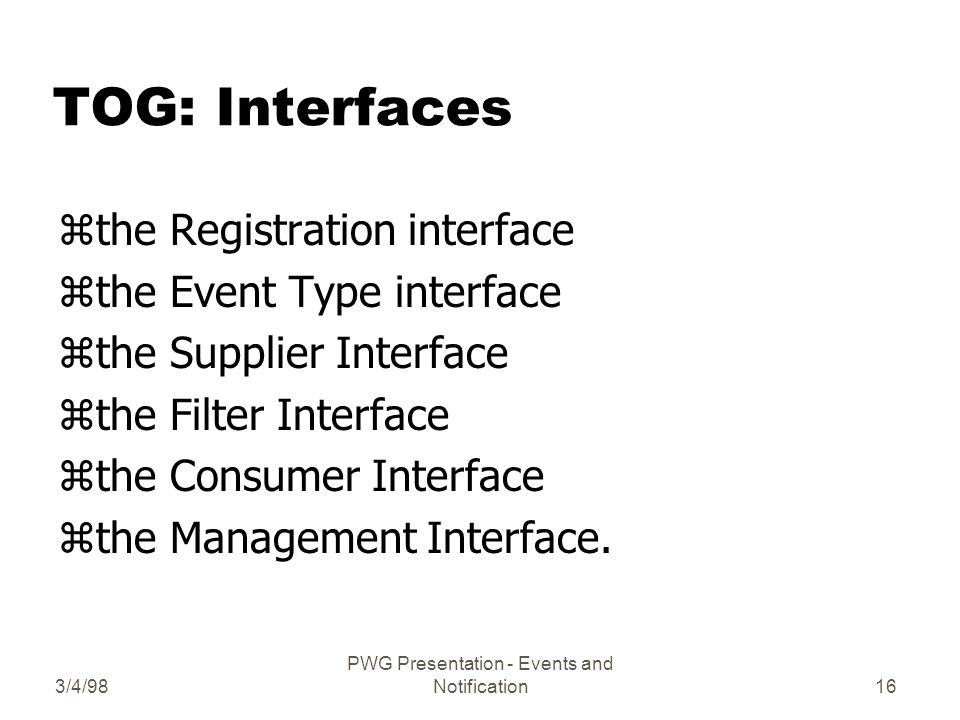 3/4/98 PWG Presentation - Events and Notification16 TOG: Interfaces zthe Registration interface zthe Event Type interface zthe Supplier Interface zthe Filter Interface zthe Consumer Interface zthe Management Interface.