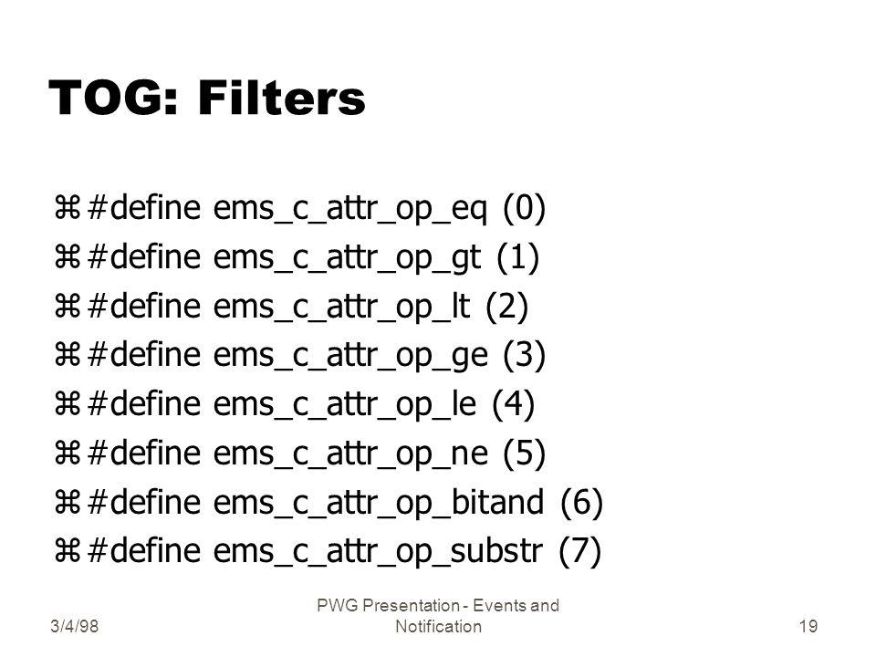 3/4/98 PWG Presentation - Events and Notification19 TOG: Filters z#define ems_c_attr_op_eq (0) z#define ems_c_attr_op_gt (1) z#define ems_c_attr_op_lt (2) z#define ems_c_attr_op_ge (3) z#define ems_c_attr_op_le (4) z#define ems_c_attr_op_ne (5) z#define ems_c_attr_op_bitand (6) z#define ems_c_attr_op_substr (7)