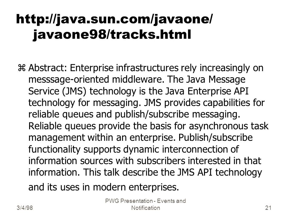 3/4/98 PWG Presentation - Events and Notification21   javaone98/tracks.html zAbstract: Enterprise infrastructures rely increasingly on messsage-oriented middleware.