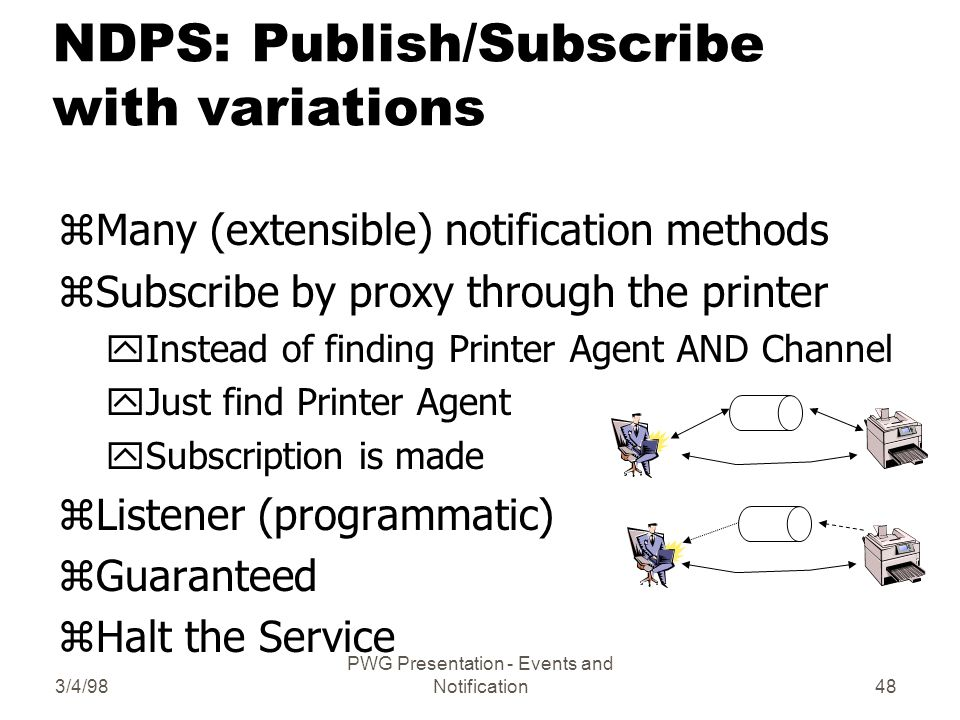 3/4/98 PWG Presentation - Events and Notification48 NDPS: Publish/Subscribe with variations zMany (extensible) notification methods zSubscribe by proxy through the printer yInstead of finding Printer Agent AND Channel yJust find Printer Agent ySubscription is made zListener (programmatic) zGuaranteed zHalt the Service