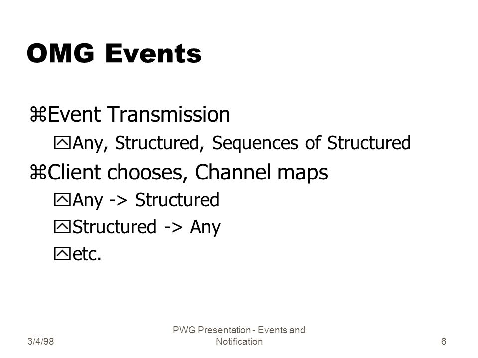 3/4/98 PWG Presentation - Events and Notification7 Structured Events zEvent Header yFixed (domain, type, name) yVariable (set of properties) xpriority, start-time, stop-time, time-out zEvent Body yFilterable Event Fields (set of properties) yRemaining Body (OctetStream)