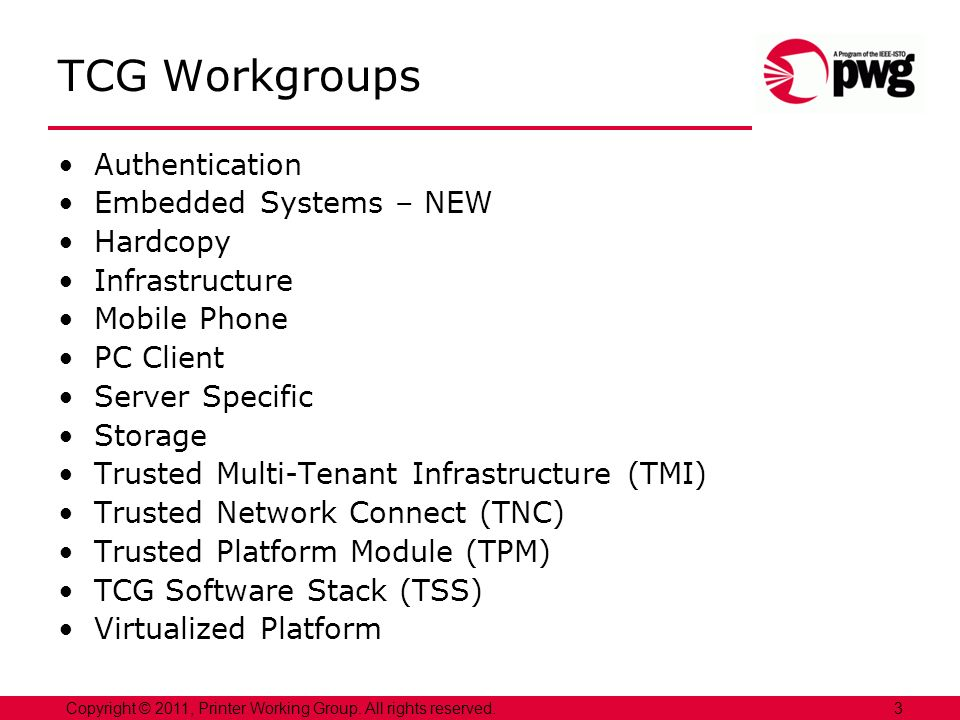3Copyright © 2011, Printer Working Group. All rights reserved. TCG Workgroups Authentication Embedded Systems – NEW Hardcopy Infrastructure Mobile Pho