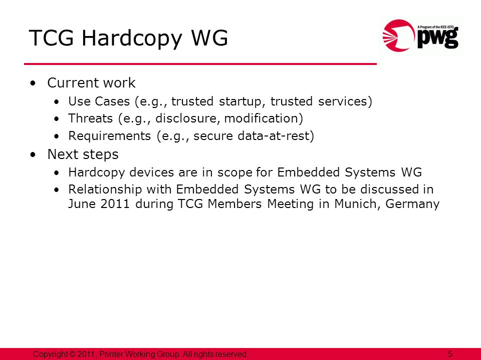 5Copyright © 2011, Printer Working Group. All rights reserved. TCG Hardcopy WG Current work Use Cases (e.g., trusted startup, trusted services) Threat