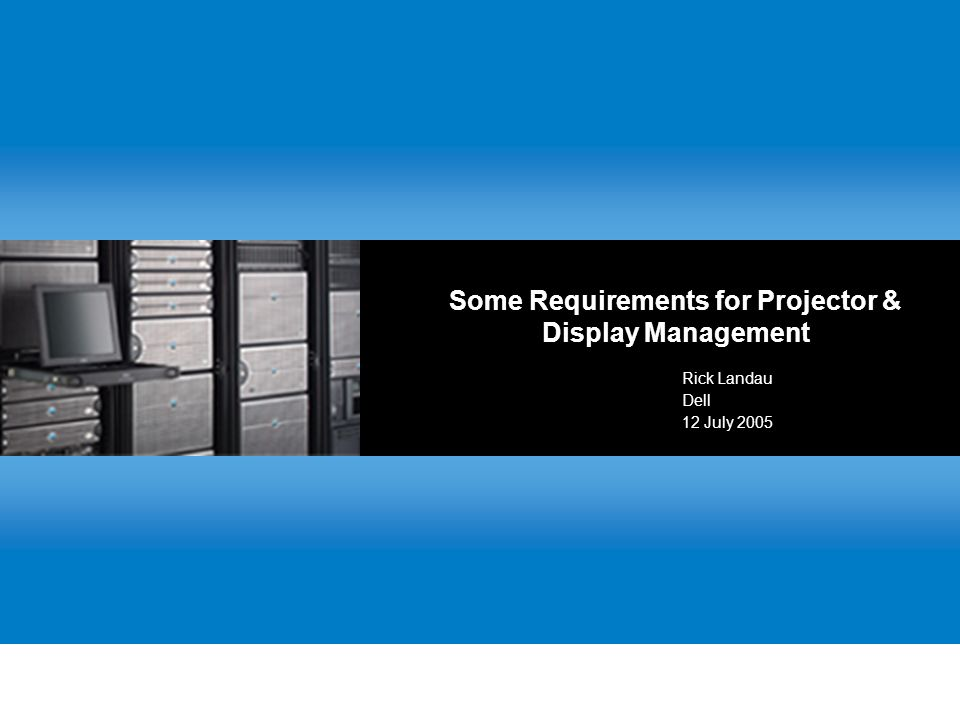 Some Requirements for Projector & Display Management Rick Landau Dell 12 July 2005