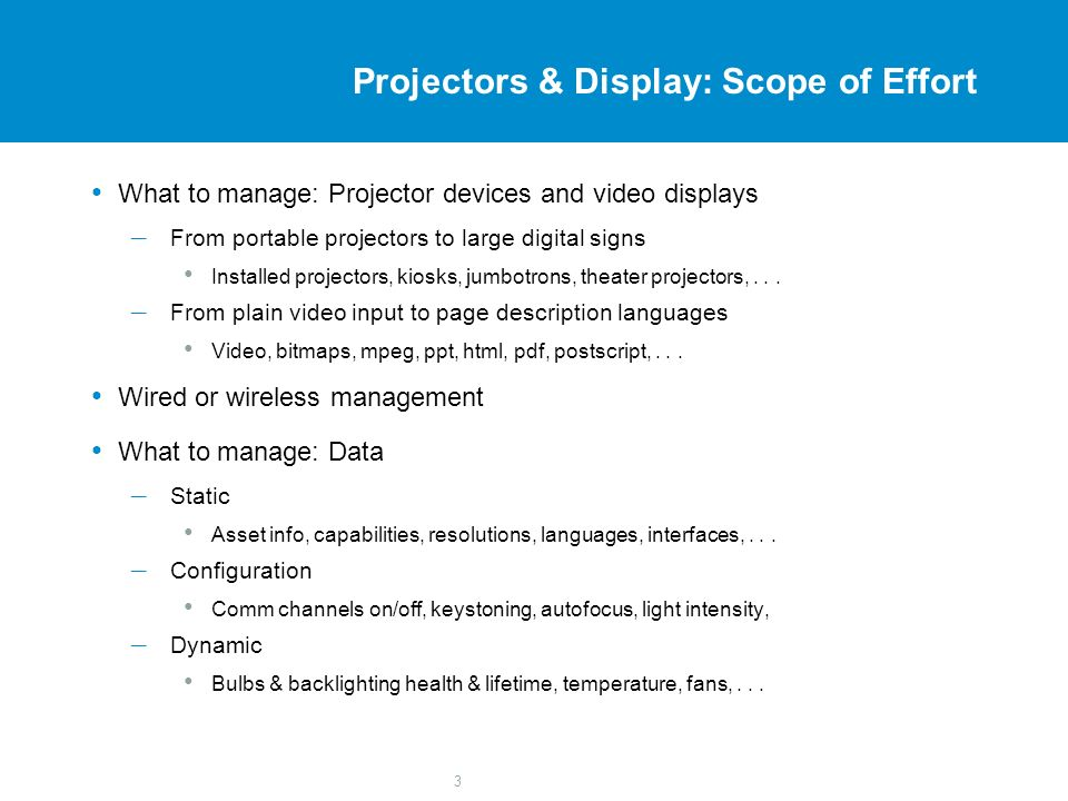 3 Projectors & Display: Scope of Effort What to manage: Projector devices and video displays – From portable projectors to large digital signs Install