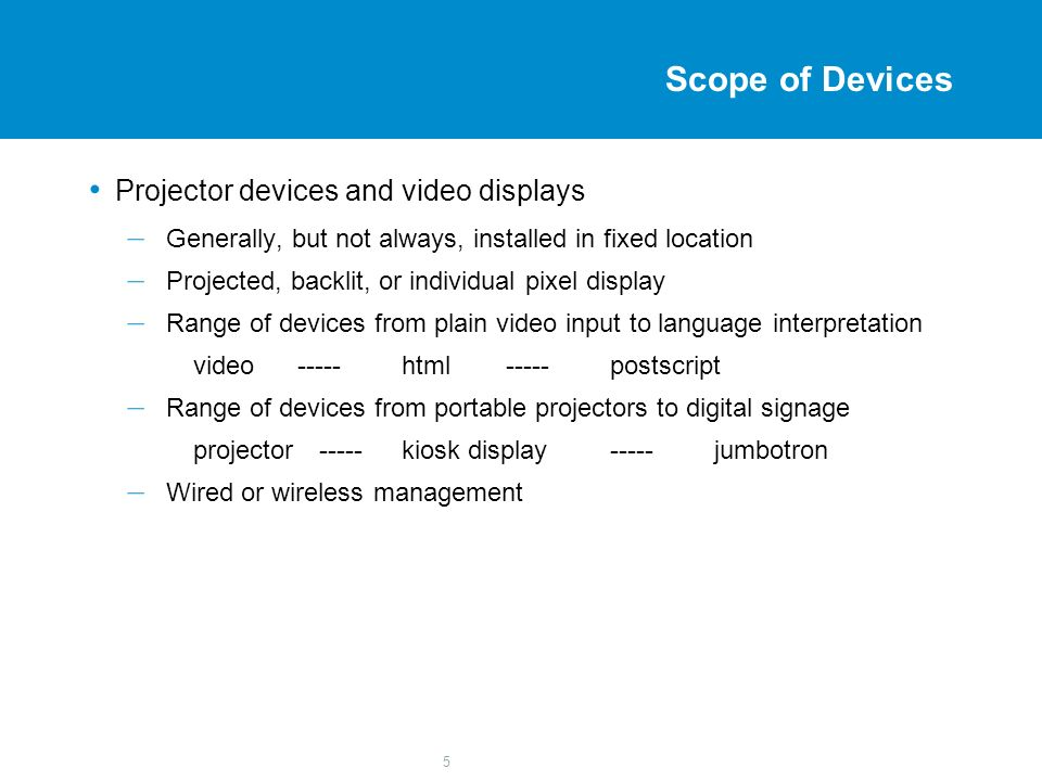 5 Scope of Devices Projector devices and video displays – Generally, but not always, installed in fixed location – Projected, backlit, or individual p