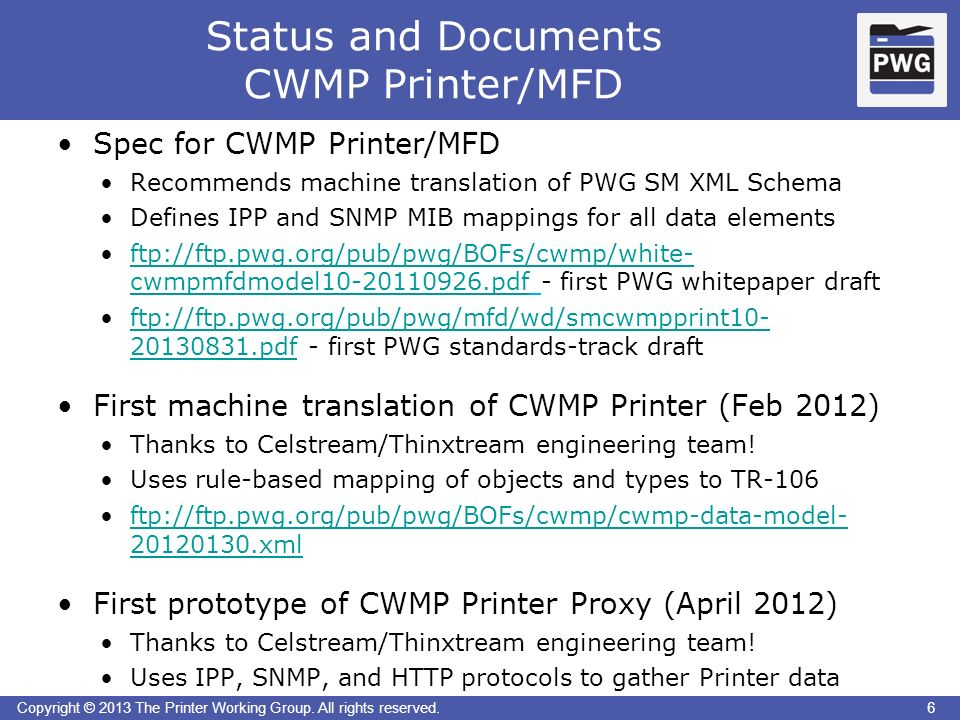 6Copyright © 2013 The Printer Working Group. All rights reserved. Status and Documents CWMP Printer/MFD 6 Spec for CWMP Printer/MFD Recommends machine