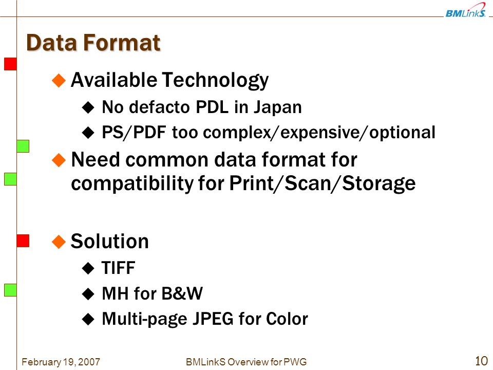 February 19, BMLinkS Overview for PWG Data Format Available Technology No defacto PDL in Japan PS/PDF too complex/expensive/optional Need common data format for compatibility for Print/Scan/Storage Solution TIFF MH for B&W Multi-page JPEG for Color