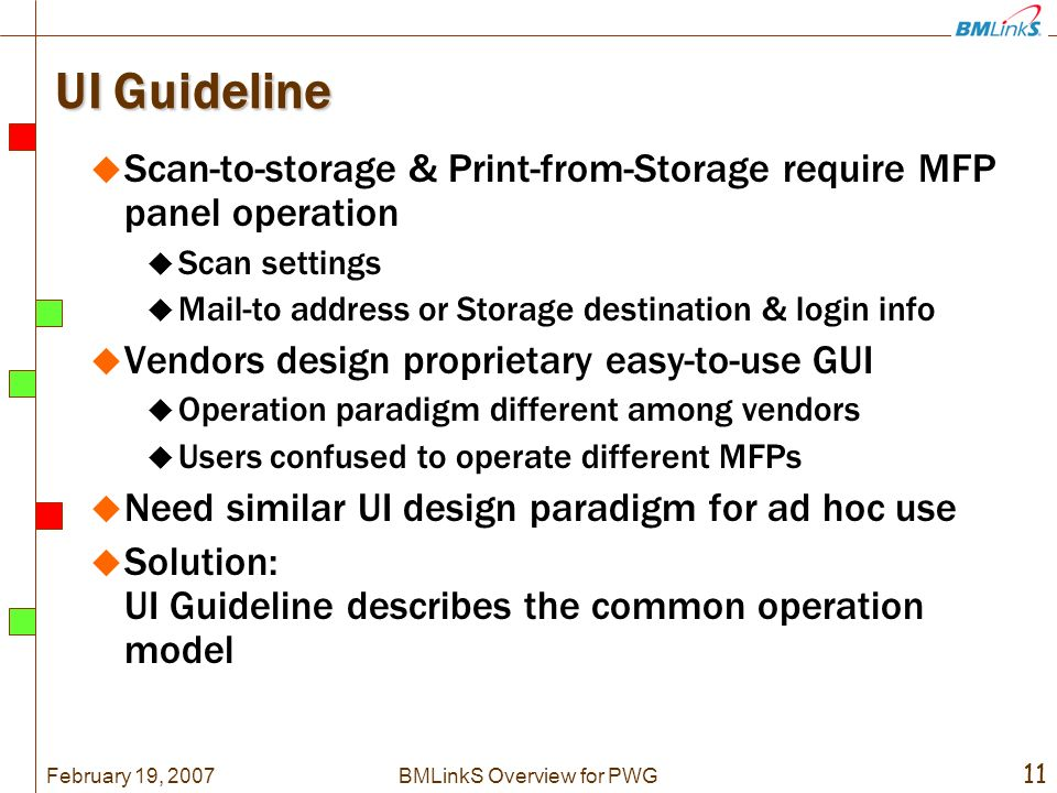 February 19, 2007 11 BMLinkS Overview for PWG UI Guideline Scan-to-storage & Print-from-Storage require MFP panel operation Scan settings Mail-to address or Storage destination & login info Vendors design proprietary easy-to-use GUI Operation paradigm different among vendors Users confused to operate different MFPs Need similar UI design paradigm for ad hoc use Solution: UI Guideline describes the common operation model