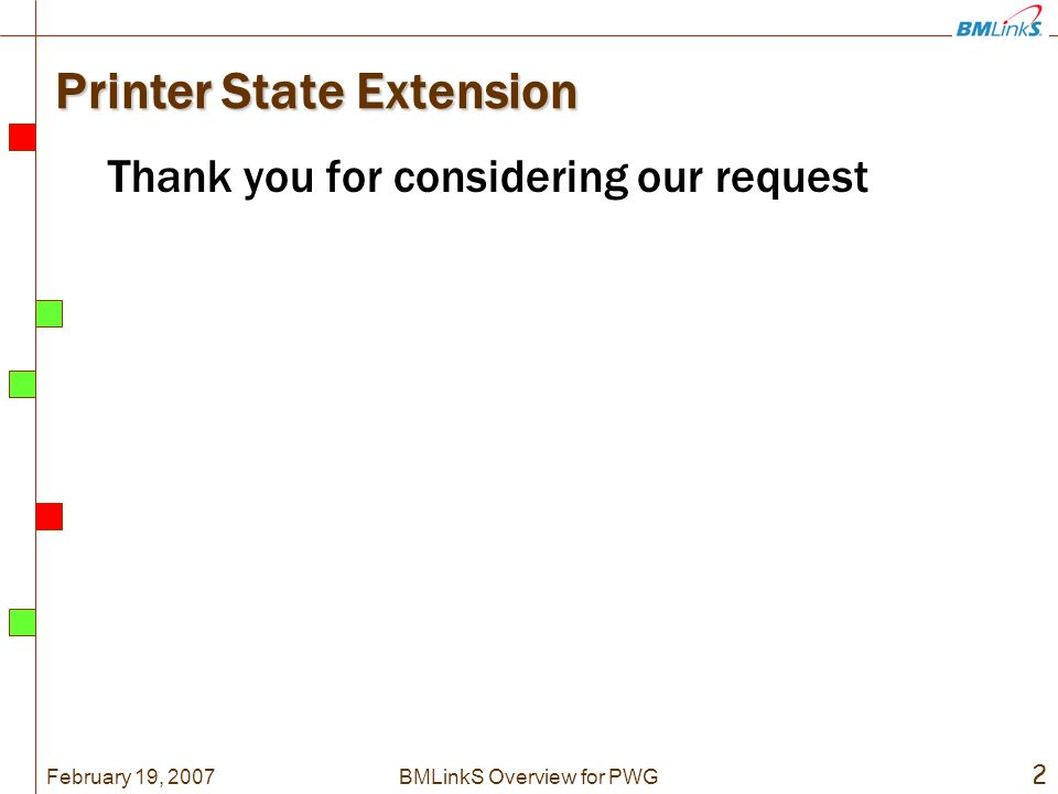 February 19, 2007 2 BMLinkS Overview for PWG Printer State Extension Thank you for considering our request