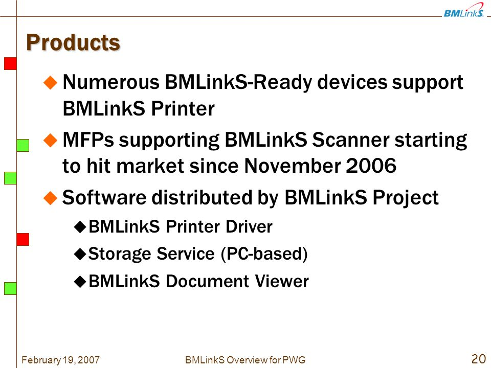 February 19, 2007 20 BMLinkS Overview for PWG Products Numerous BMLinkS-Ready devices support BMLinkS Printer MFPs supporting BMLinkS Scanner starting to hit market since November 2006 Software distributed by BMLinkS Project BMLinkS Printer Driver Storage Service (PC-based) BMLinkS Document Viewer