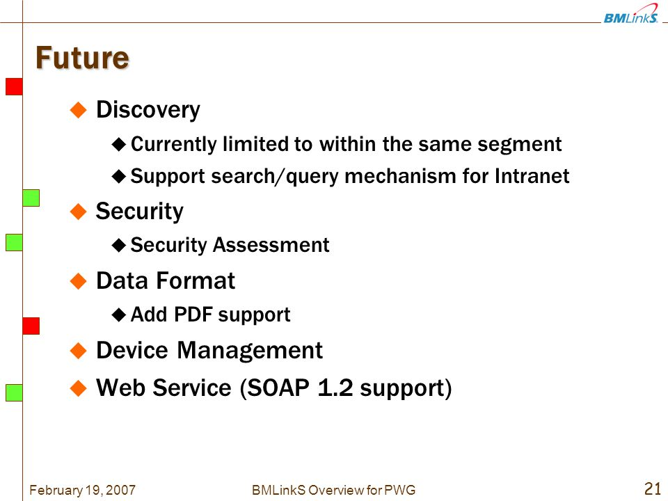 February 19, BMLinkS Overview for PWG Future Discovery Currently limited to within the same segment Support search/query mechanism for Intranet Security Security Assessment Data Format Add PDF support Device Management Web Service (SOAP 1.2 support)