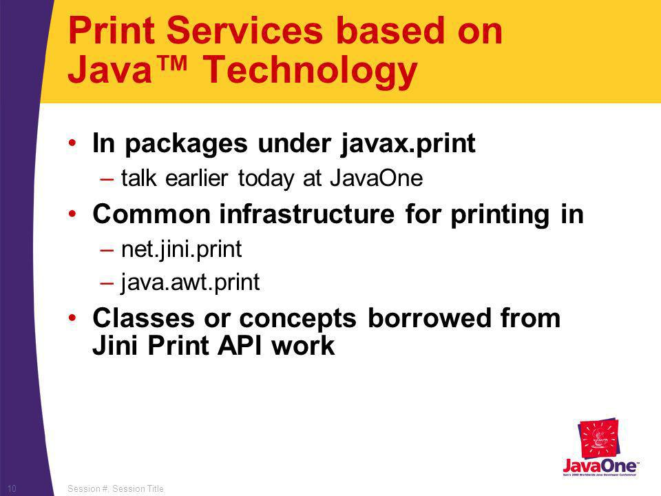 Session #, Session Title10 Print Services based on Java Technology In packages under javax.print –talk earlier today at JavaOne Common infrastructure for printing in –net.jini.print –java.awt.print Classes or concepts borrowed from Jini Print API work