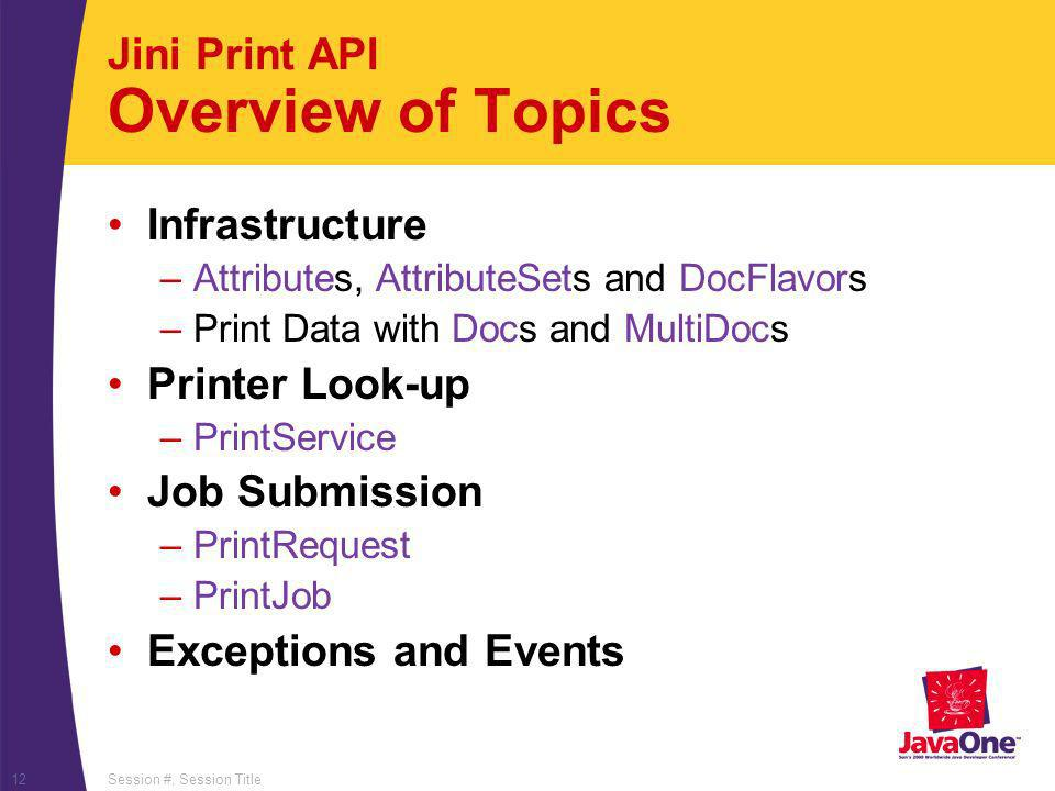 Session #, Session Title12 Jini Print API Overview of Topics Infrastructure –Attributes, AttributeSets and DocFlavors –Print Data with Docs and MultiDocs Printer Look-up –PrintService Job Submission –PrintRequest –PrintJob Exceptions and Events