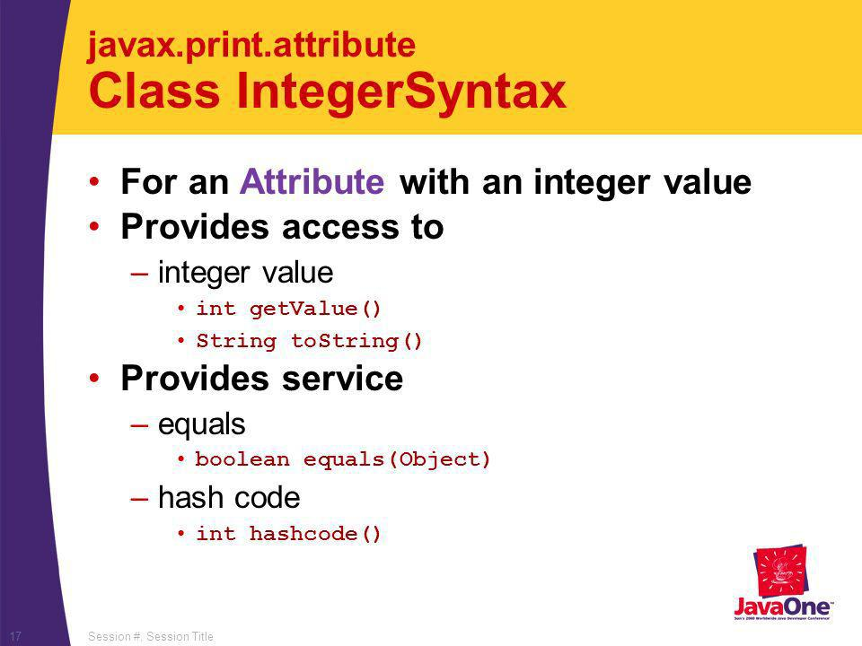 Session #, Session Title17 javax.print.attribute Class IntegerSyntax For an Attribute with an integer value Provides access to –integer value int getV