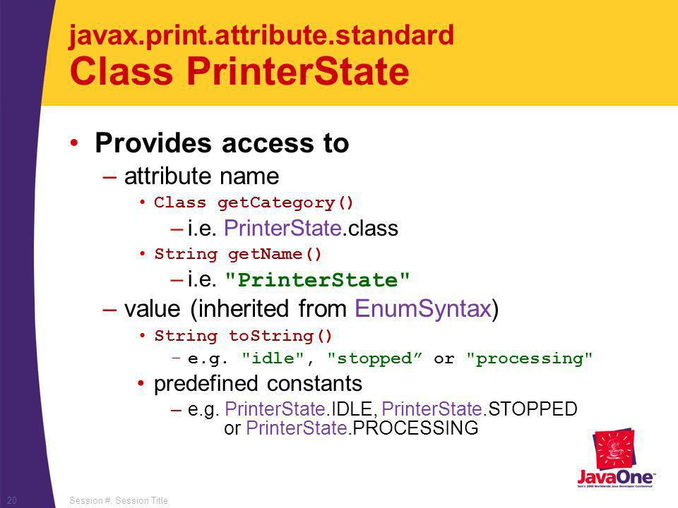 Session #, Session Title20 javax.print.attribute.standard Class PrinterState Provides access to –attribute name Class getCategory() –i.e.