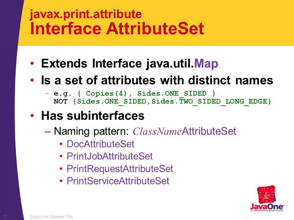 Session #, Session Title21 javax.print.attribute Interface AttributeSet Extends Interface java.util.Map Is a set of attributes with distinct names –e.g.