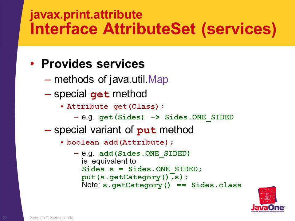 Session #, Session Title22 javax.print.attribute Interface AttributeSet (services) Provides services –methods of java.util.Map –special get method Att