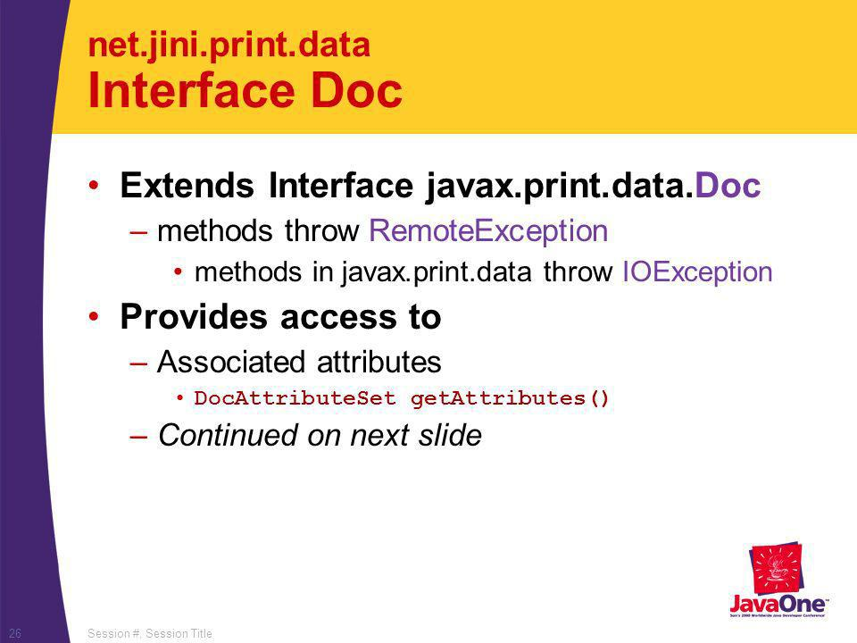 Session #, Session Title26 net.jini.print.data Interface Doc Extends Interface javax.print.data.Doc –methods throw RemoteException methods in javax.print.data throw IOException Provides access to –Associated attributes DocAttributeSet getAttributes() –Continued on next slide
